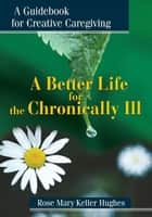 A Better Life for the Chronically Ill ebook by Rose Mary Hughes
