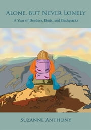 Alone, but Never Lonely - A Year of Borders, Beds, and Backpacks ebook by Suzanne Anthony