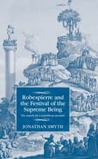 Robespierre and the Festival of the Supreme Being - The search for a republican morality ebook by Jonathan Smyth, Maire Cross