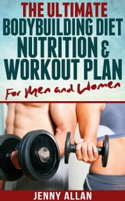 The Ultimate Bodybuilding Diet, Nutrition and Workout Plan for Men and Women ebook by Jenny Allan