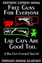 Free Guns For Everyone. Lap Cats Are Good Too. (A Big Gun Control Special) ebook by Morgan Drake Eckstein
