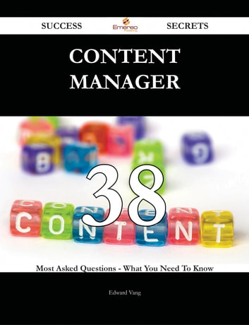 Content Manager 38 Success Secrets - 38 Most Asked Questions On Content Manager - What You Need To Know ebook by Edward Vang