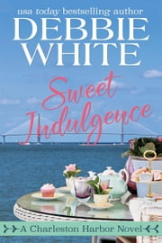 Sweet Indulgence - A Charleston Harbor Novel, #1 ebook by Debbie White