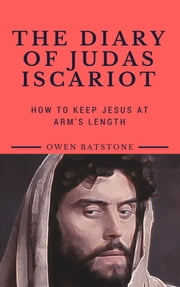 THE DIARY OF JUDAS ISCARIOT - How to Keep Jesus at Arm's Length ebook by Owen Batstone