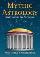 Mythic Astrology - Archetypes in the Horoscope ebook by Arielle Guttman, Kenneth Johnson