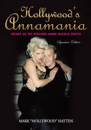 "HOLLYWOOD'S ANNAMANIA - HEART OF MY DREAMS ANNA NICOLE SMITH ebook by MARK ""HOLLYWOOD"" HATTEN"