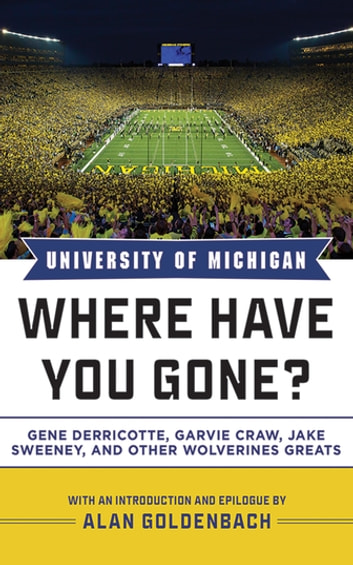 University of Michigan - Where Have You Gone? Gene Derricotte, Garvie Craw, Jake Sweeney, and Other Wolverine Greats ebook by