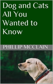 Dog and Cats: All You Wanted to Know ebook by Phillip McClain