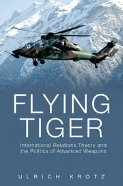 Flying Tiger: International Relations Theory and the Politics of Advanced Weapons ebook by Ulrich Krotz