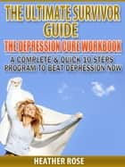 Depression Workbook: A Complete & Quick 10 Steps Program To Beat Depression Now ebook by Heather Rose
