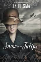 Snow on the Tulips eBook by Liz Tolsma