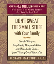Don't Sweat the Small Stuff with Your Family - Simple Ways to Keep Daily Responsibilities and Household Chaos from Taking Over Your Life ebook by Richard Carlson