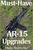 Must Have AR-15 Upgrades ebook by Vitaly Pedchenko