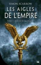 L'Aigle de la légion - Les Aigles de l'Empire, T1 ebook by Benoît Domis, Simon Scarrow
