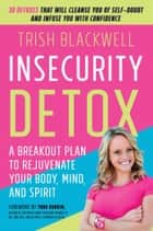Insecurity Detox - A Breakout Plan to Rejuvenate Your Body, Mind, and Spirit ebook by Trish Blackwell, Todd Durkin, MA,...