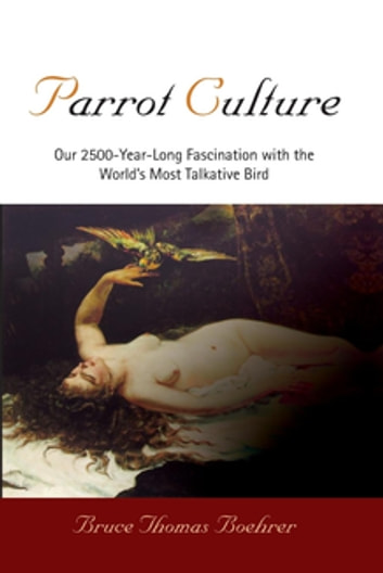 Parrot Culture - Our 2500-Year-Long Fascination with the World's Most Talkative Bird ebook by Bruce Thomas Boehrer