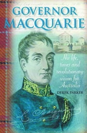 Governor Macquarie: His life, times and revolutionary vision for Australia ebook by Derek Parker
