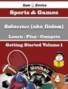 A Beginners Guide to Autocross (aka Slalom) (Volume 1) - A Beginners Guide to Autocross (aka Slalom) (Volume 1) ebook by Arden Somers