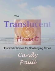 The Translucent Heart: Inspired Choices for Challenging Times ebook by Candy Paull