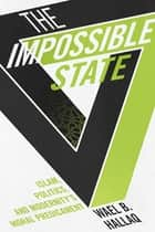 The Impossible State - Islam, Politics, and Modernity's Moral Predicament ebook by Wael Hallaq