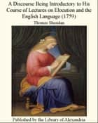 A Discourse Being Introductory to His Course of Lectures on Elocution and the English Language (1759) ebook by Thomas Sheridan