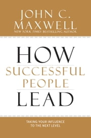How Successful People Lead - Taking Your Influence to the Next Level ebook by John C. Maxwell