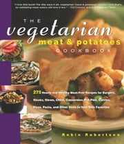 Vegetarian Meat & Potatoes Cookbook - 275 Hearty and Healthy Meat-Free Recipes ebook by Robin Robertson