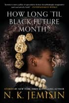 How Long 'til Black Future Month? - Stories eBook by N. K. Jemisin