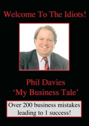 Welcome to the Idiots: A lifetime in the building of a business. ebook by Phil Davies