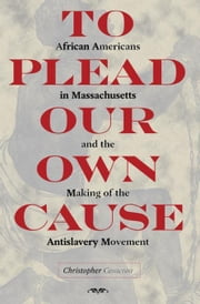 To Plead Our Own Cause: African Americans in Massachusetts and the Making of the Antislavery Movement ebook by Cameron, Christopher