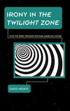 Irony in The Twilight Zone - How the Series Critiqued Postwar American Culture ebook by David Melbye