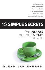 12 Simple Secrets to Finding Fulfillment at Work ebook by Van Ekeren, Glenn