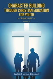 Character Building Through Christian Education for Youth - Family Life ebook by Culbert Delisle Blenman