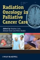 Radiation Oncology in Palliative Cancer Care ebook by Stephen Lutz, Edward Chow, Peter Hoskin