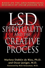 LSD, Spirituality, and the Creative Process - Based on the Groundbreaking Research of Oscar Janiger, M.D. ebook by Marlene Dobkin de Rios, Ph.D., Oscar Janiger,...