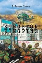THE KINGSTON KINGPINS: how a powerful mobster brought the Jamaican government down ebook by S. Thomas Liston