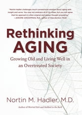 Rethinking Aging - Growing Old and Living Well in an Overtreated Society ebook by Nortin M. Hadler