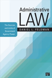 Administrative Law - The Sources and Limits of Government Agency Power ebook by Daniel L. Feldman