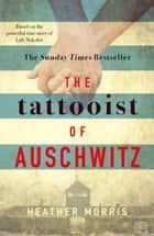 The Tattooist of Auschwitz - the heart-breaking and unforgettable Sunday Times bestseller eBook by Heather Morris