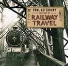 A Century of Railway Travel ebook by Paul Atterbury