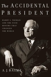The Accidental President - Harry S. Truman and the Four Months That Changed the World ebook by A. J. Baime