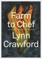 Farm to Chef - Cooking Through the Seasons eBook by Lynn Crawford