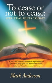 To cease or not to cease: - Spiritual gifts today? ebook by Mark Anderson