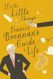 It's The Little Things – Francis Brennan's Guide to Life - Spread a little sparkle dust and make the world a happier place ebook by Francis Brennan