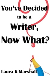 You've Decided to be a Writer, Now What? ebook by Laura K Marshall