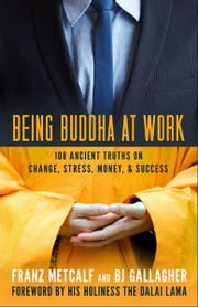Being Buddha at Work - 108 Ancient Truths on Change, Stress, Money, and Success ebook by Franz Metcalf,BJ Gallagher