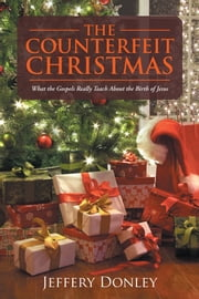 The Counterfeit Christmas - What the Gospels Really Teach About the Birth of Jesus ebook by Jeffery Donley