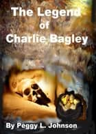 The Legend of Charlie Bagley ebook by Peggy Johnson
