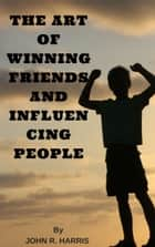 THE ART OF WINNING FRIENDS AND INFLUENCING PEOPLE - HOW TO WIN FRIENDS ebook by JOHN R. HARRIS