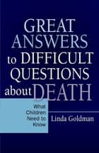 Great Answers to Difficult Questions about Death - What Children Need to Know ebook by Linda Goldman